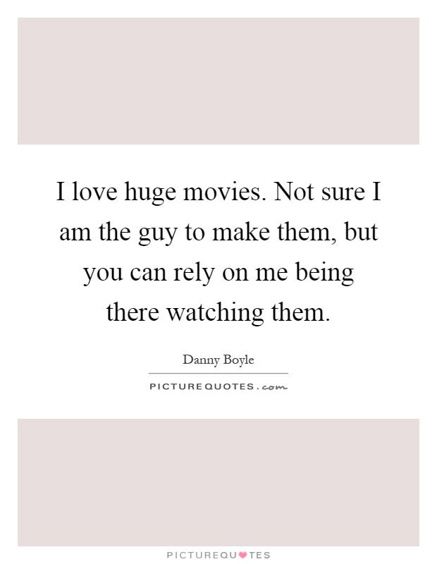 I love huge movies. Not sure I am the guy to make them, but you can rely on me being there watching them Picture Quote #1