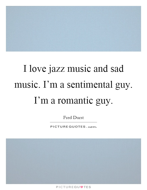 I Love Jazz Music And Sad Music I M A Sentimental Guy I M A