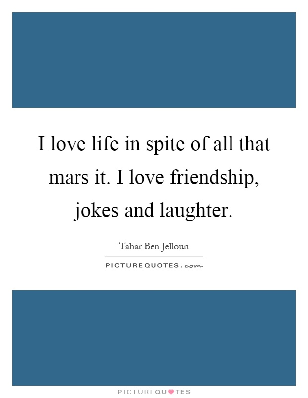 I love life in spite of all that mars it. I love friendship, jokes and laughter Picture Quote #1