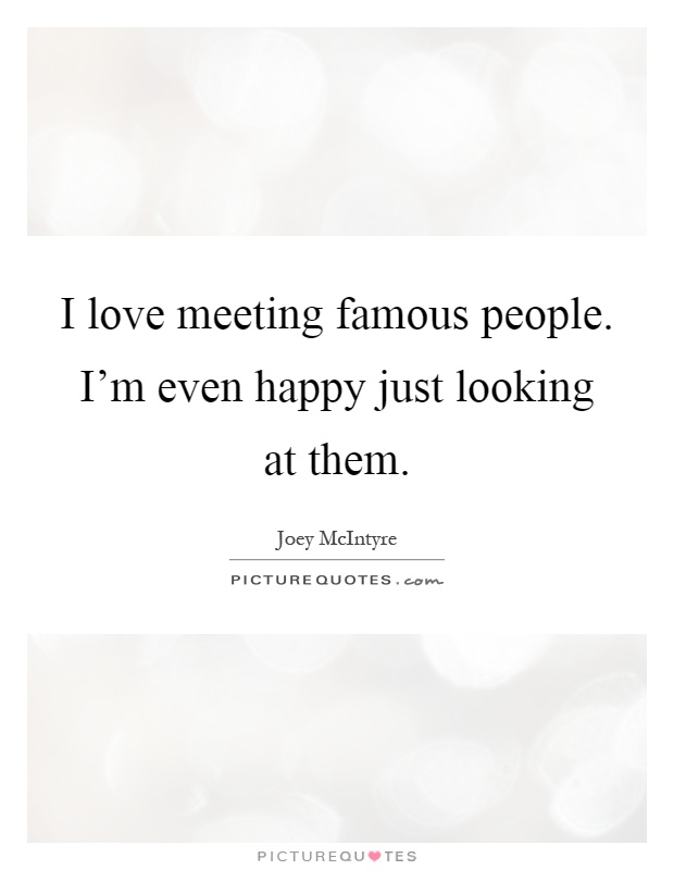 I love meeting famous people. I'm even happy just looking at them Picture Quote #1