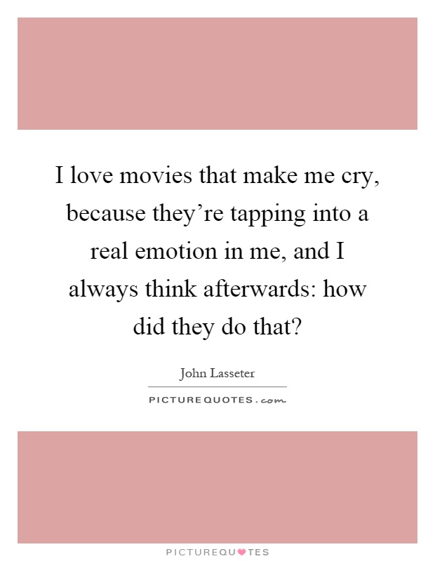 I love movies that make me cry, because they're tapping into a real emotion in me, and I always think afterwards: how did they do that? Picture Quote #1