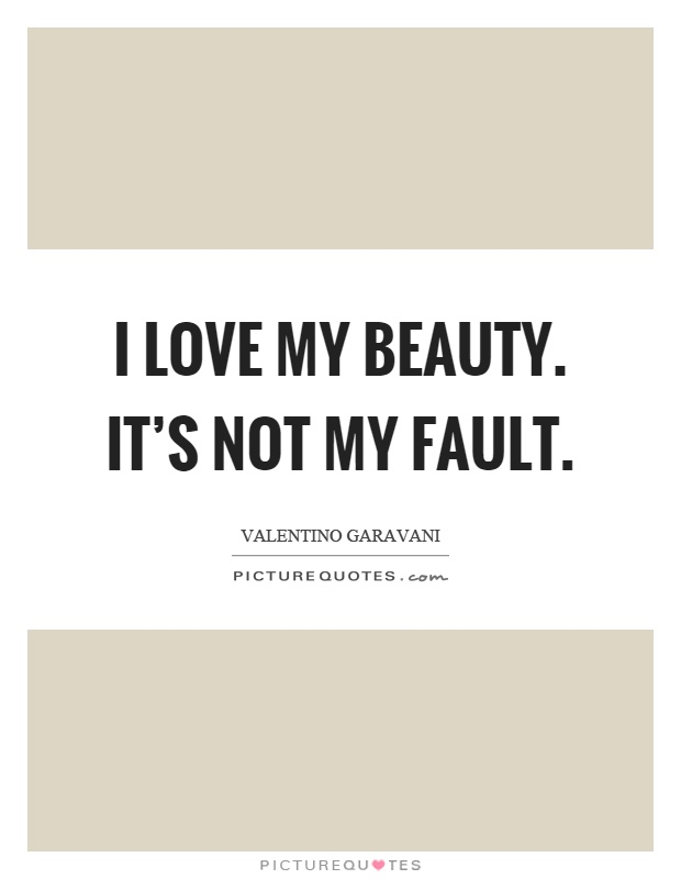 I love my beauty. It's not my fault Picture Quote #1