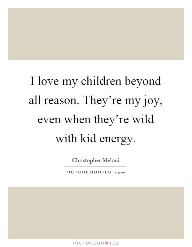 Love My Children Quotes Classy I Love My Children Beyond All Reason They're My Joy Even When