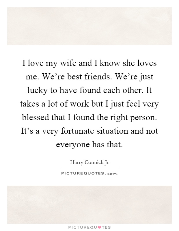 I love my wife and I know she loves me. We're best friends. We're just lucky to have found each other. It takes a lot of work but I just feel very blessed that I found the right person. It's a very fortunate situation and not everyone has that Picture Quote #1