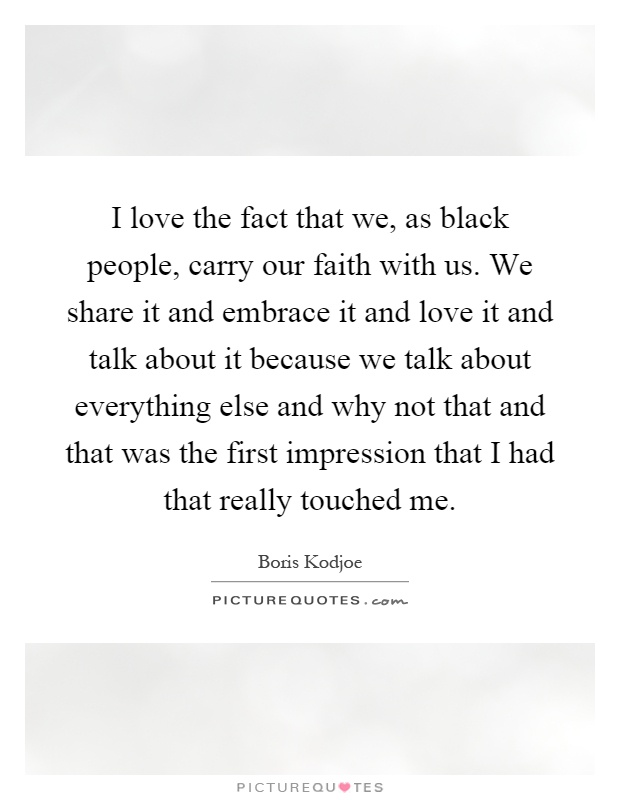 I love the fact that we, as black people, carry our faith with us. We share it and embrace it and love it and talk about it because we talk about everything else and why not that and that was the first impression that I had that really touched me Picture Quote #1