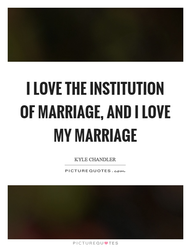 I love the institution of marriage, and I love my marriage Picture Quote #1