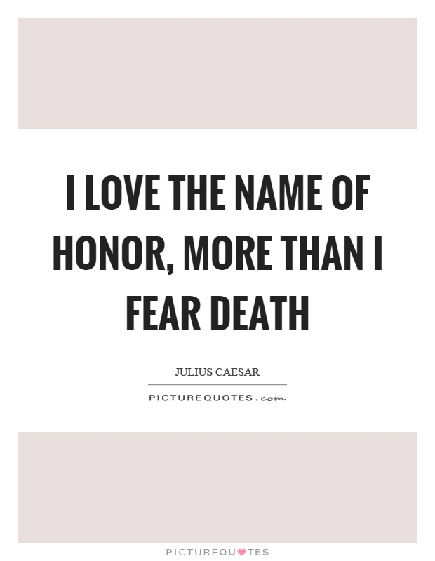 I love the name of honor, more than I fear death Picture Quote #1