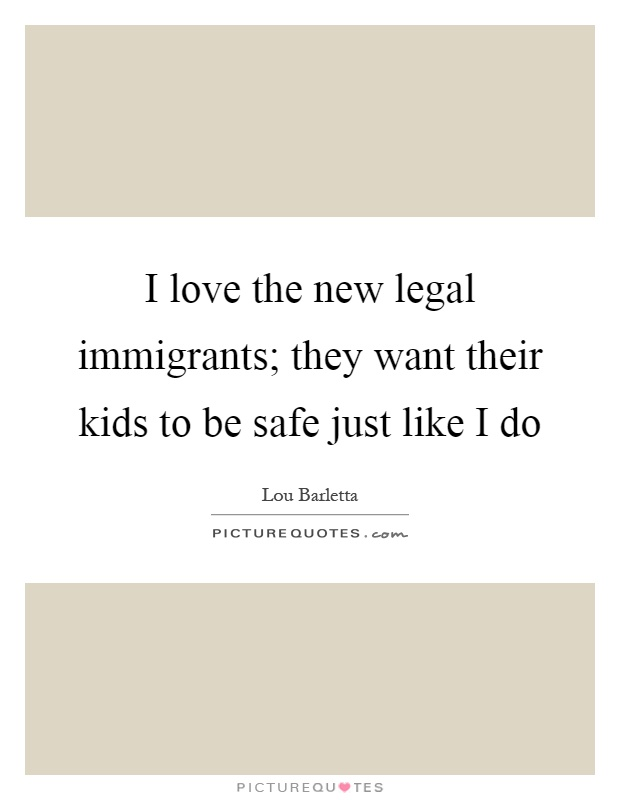 I love the new legal immigrants; they want their kids to be safe just like I do Picture Quote #1