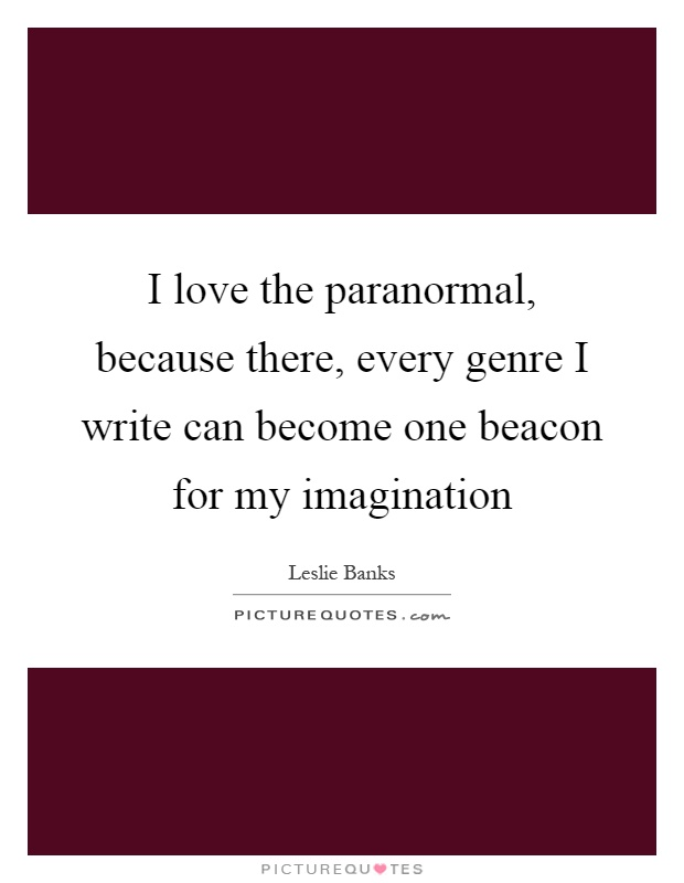 I love the paranormal, because there, every genre I write can become one beacon for my imagination Picture Quote #1