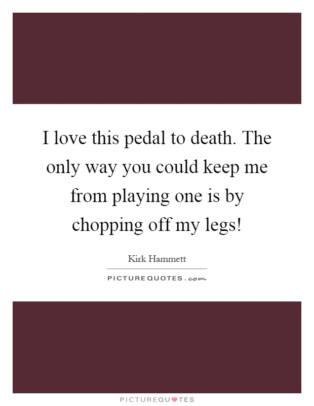 I love this pedal to death. The only way you could keep me from playing one is by chopping off my legs! Picture Quote #1