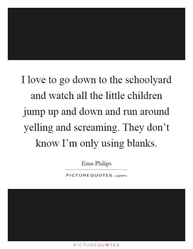 I love to go down to the schoolyard and watch all the little children jump up and down and run around yelling and screaming. They don't know I'm only using blanks Picture Quote #1