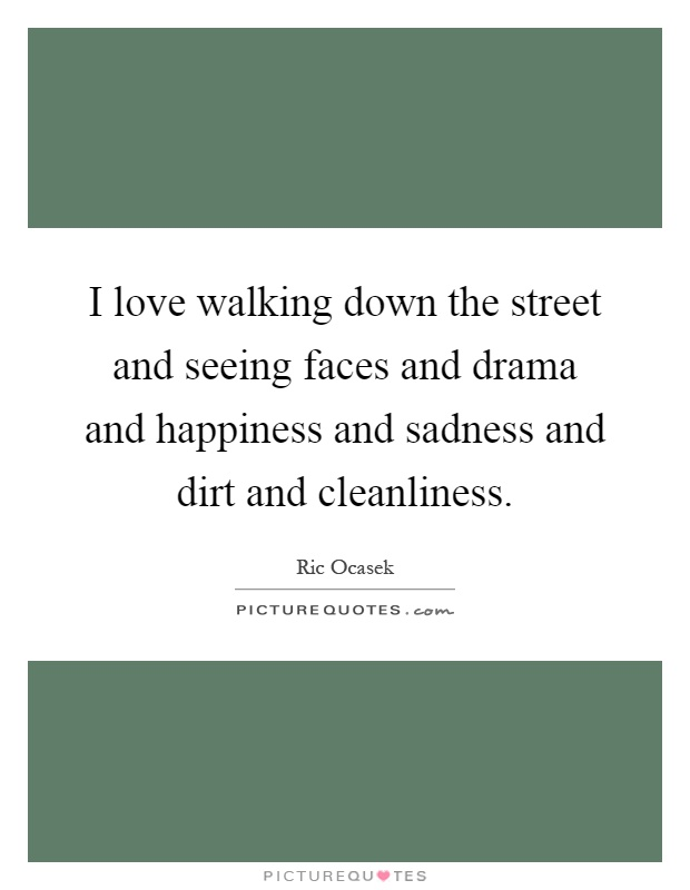 I love walking down the street and seeing faces and drama and happiness and sadness and dirt and cleanliness Picture Quote #1