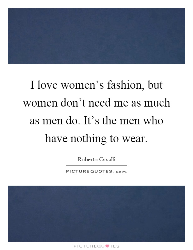 I love women's fashion, but women don't need me as much as men do. It's the men who have nothing to wear Picture Quote #1