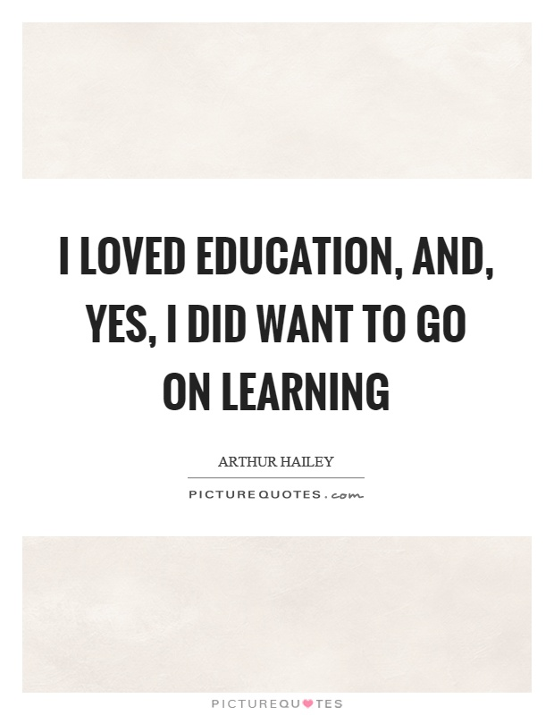 I loved education, and, yes, I did want to go on learning Picture Quote #1