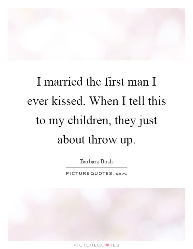I married the first man I ever kissed. When I tell this to my children, they just about throw up Picture Quote #1