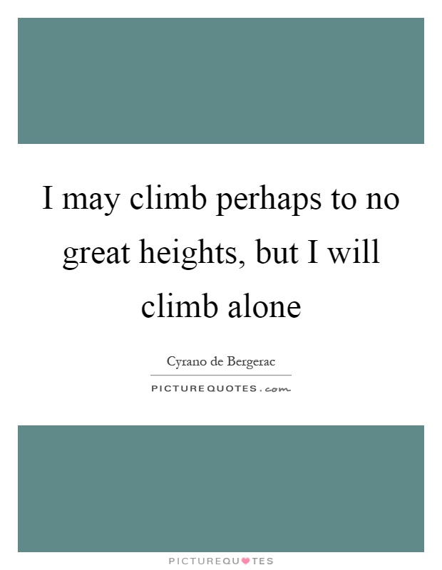 I may climb perhaps to no great heights, but I will climb alone Picture Quote #1