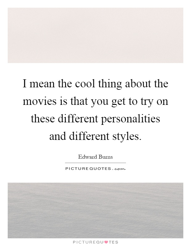 I mean the cool thing about the movies is that you get to try on these different personalities and different styles Picture Quote #1