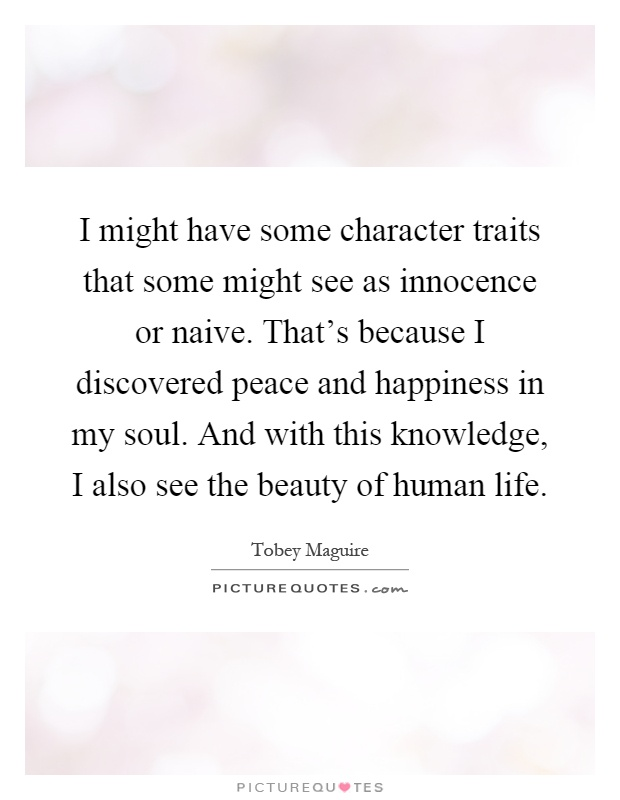 I might have some character traits that some might see as innocence or naive. That's because I discovered peace and happiness in my soul. And with this knowledge, I also see the beauty of human life Picture Quote #1