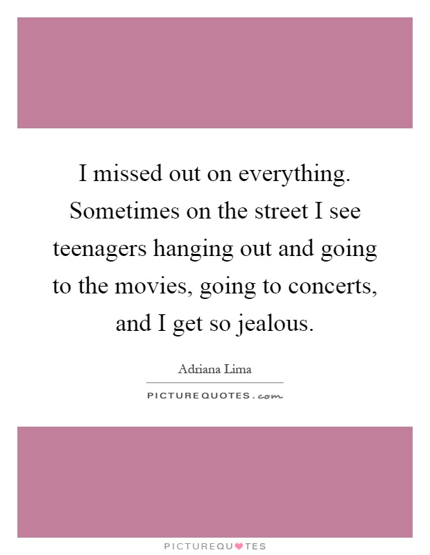 I missed out on everything. Sometimes on the street I see teenagers hanging out and going to the movies, going to concerts, and I get so jealous Picture Quote #1