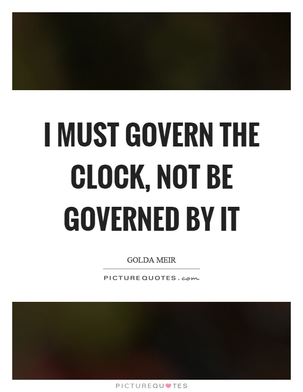 I must govern the clock, not be governed by it Picture Quote #1