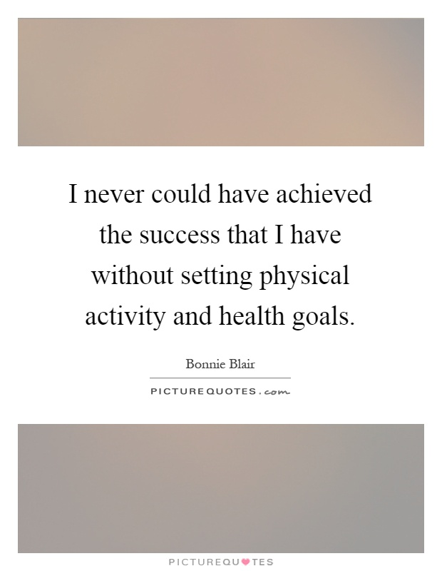 I never could have achieved the success that I have without setting physical activity and health goals Picture Quote #1