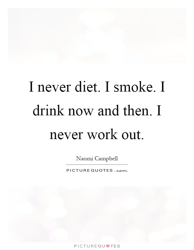 I never diet. I smoke. I drink now and then. I never work out Picture Quote #1