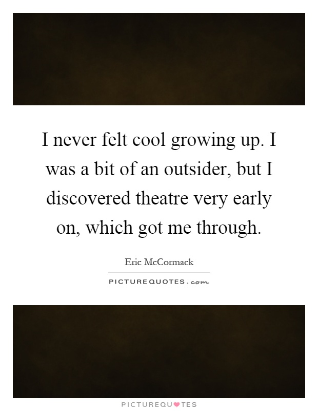 I never felt cool growing up. I was a bit of an outsider, but I discovered theatre very early on, which got me through Picture Quote #1