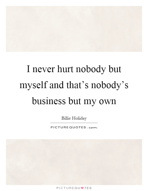 I never hurt nobody but myself and that's nobody's business but my own Picture Quote #1