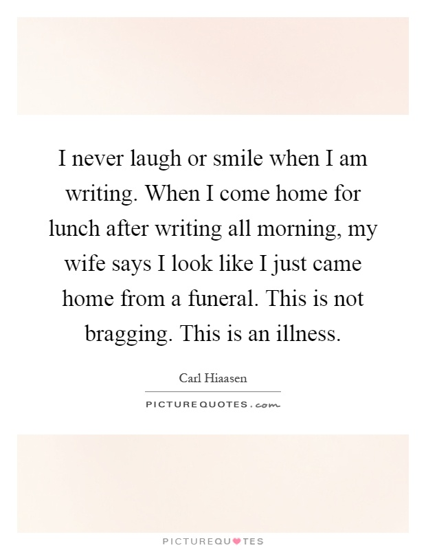 I never laugh or smile when I am writing. When I come home for lunch after writing all morning, my wife says I look like I just came home from a funeral. This is not bragging. This is an illness Picture Quote #1