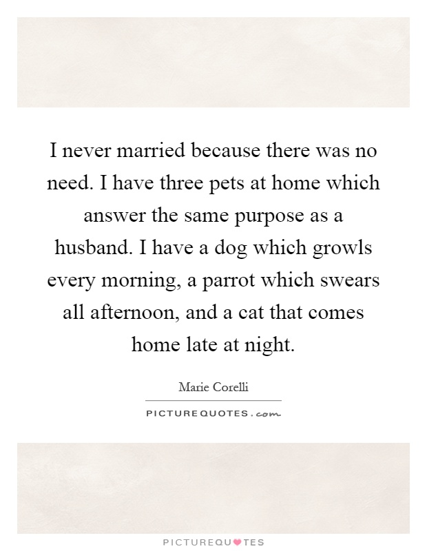 I never married because there was no need. I have three pets at home which answer the same purpose as a husband. I have a dog which growls every morning, a parrot which swears all afternoon, and a cat that comes home late at night Picture Quote #1