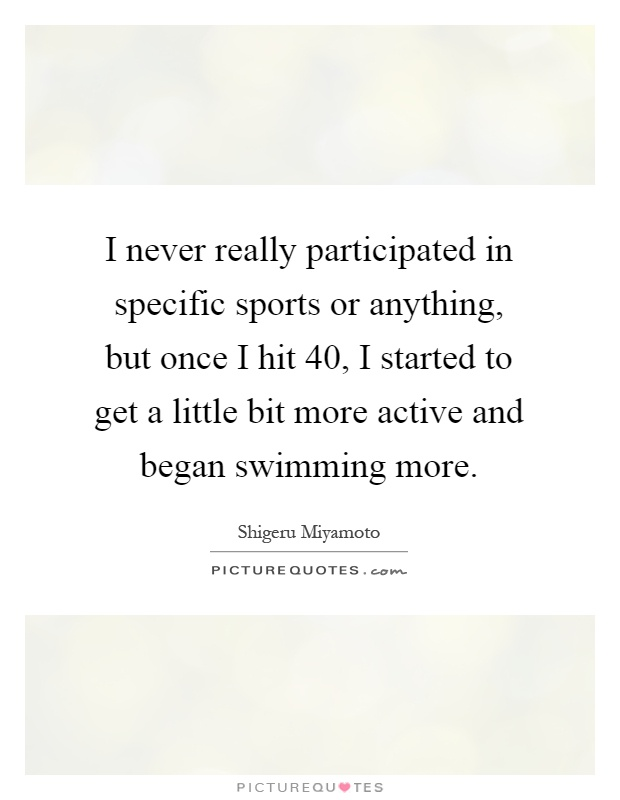I never really participated in specific sports or anything, but once I hit 40, I started to get a little bit more active and began swimming more Picture Quote #1