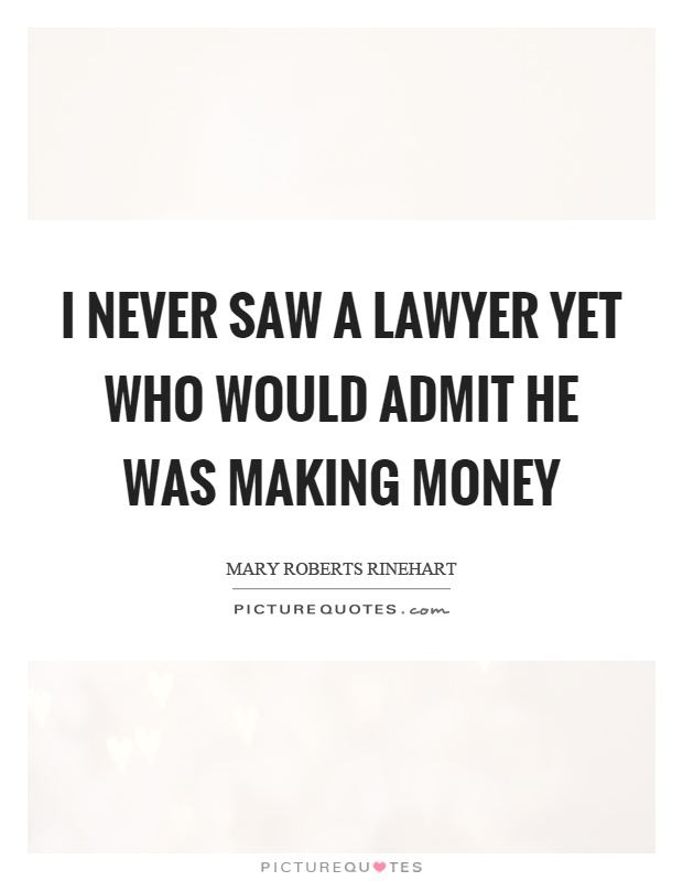 I never saw a lawyer yet who would admit he was making money Picture Quote #1