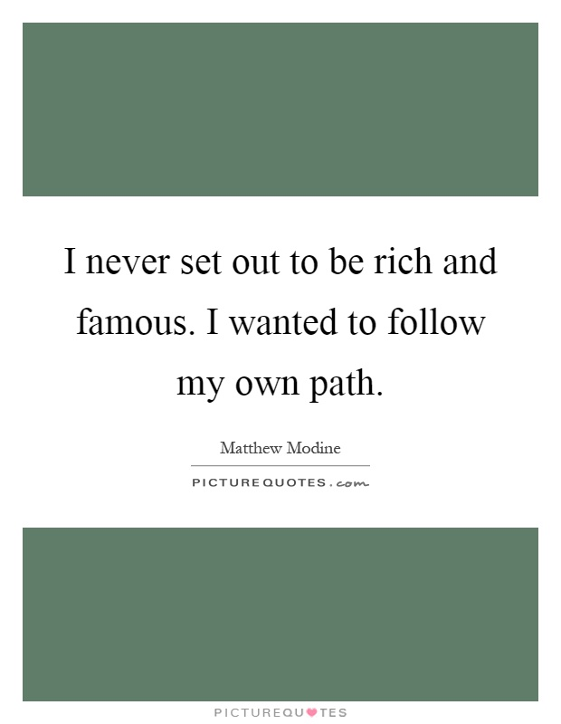 I never set out to be rich and famous. I wanted to follow my own path Picture Quote #1