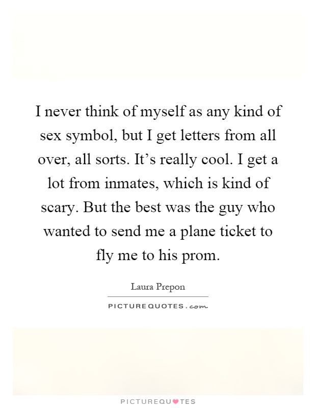 I never think of myself as any kind of sex symbol, but I get letters from all over, all sorts. It's really cool. I get a lot from inmates, which is kind of scary. But the best was the guy who wanted to send me a plane ticket to fly me to his prom Picture Quote #1