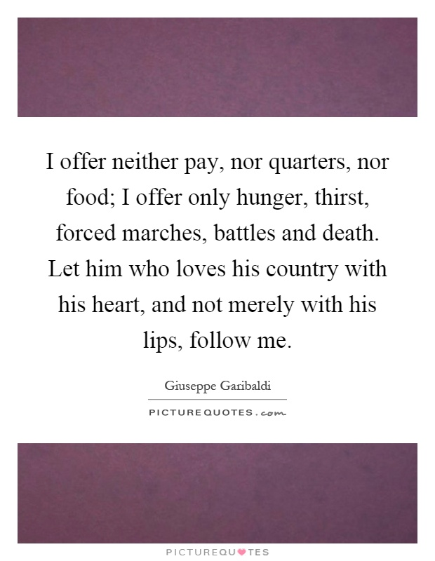 I offer neither pay, nor quarters, nor food; I offer only hunger, thirst, forced marches, battles and death. Let him who loves his country with his heart, and not merely with his lips, follow me Picture Quote #1