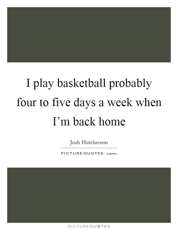 I play basketball probably four to five days a week when I'm back home Picture Quote #1