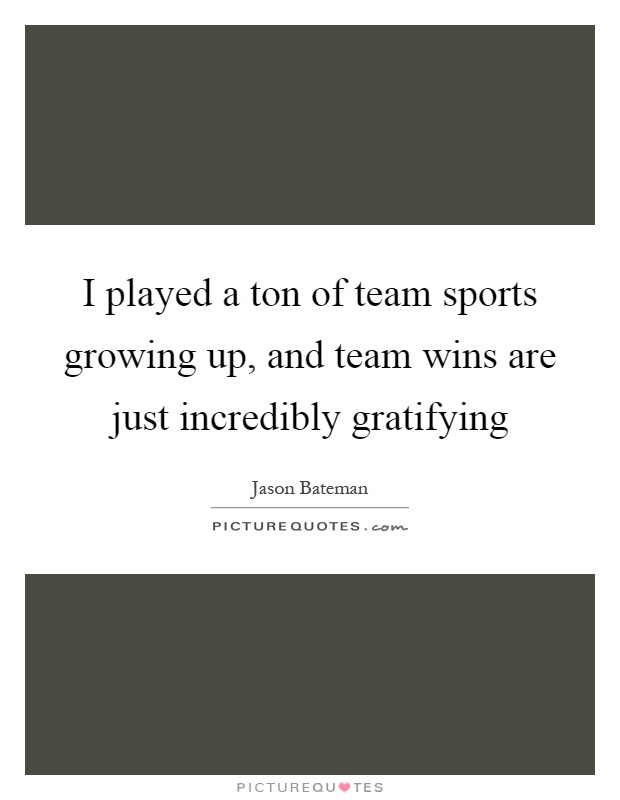 I played a ton of team sports growing up, and team wins are just incredibly gratifying Picture Quote #1
