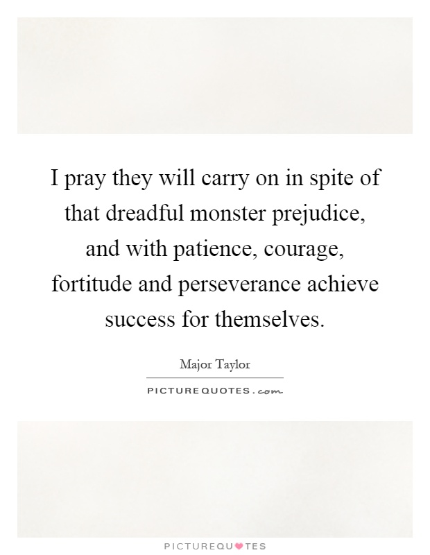 I pray they will carry on in spite of that dreadful monster prejudice, and with patience, courage, fortitude and perseverance achieve success for themselves Picture Quote #1