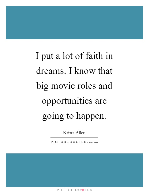I put a lot of faith in dreams. I know that big movie roles and opportunities are going to happen Picture Quote #1