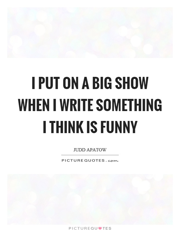 I put on a big show when I write something I think is funny Picture Quote #1