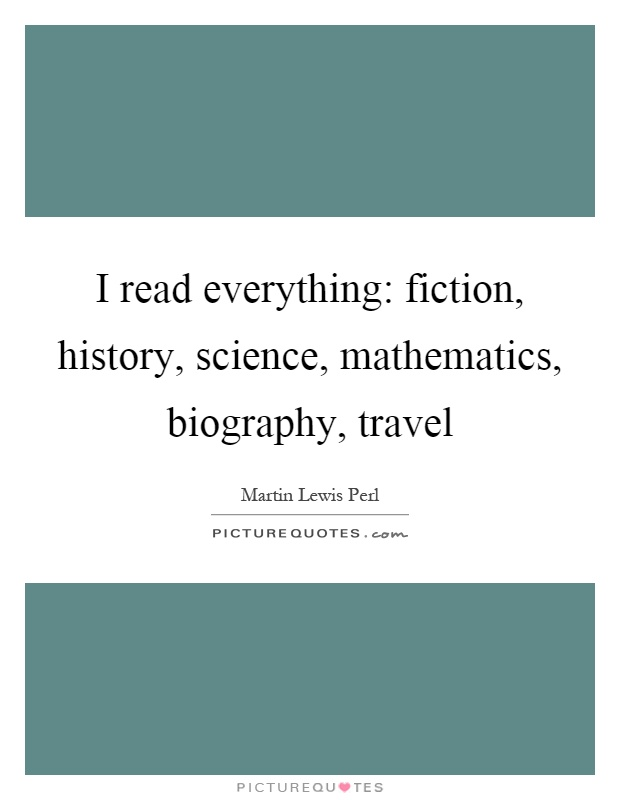 I read everything: fiction, history, science, mathematics, biography, travel Picture Quote #1
