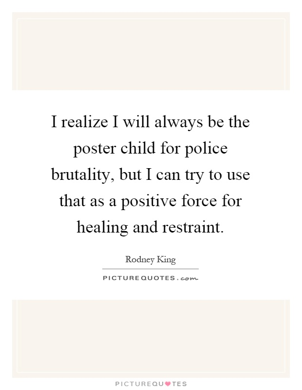 I realize I will always be the poster child for police brutality, but I can try to use that as a positive force for healing and restraint Picture Quote #1