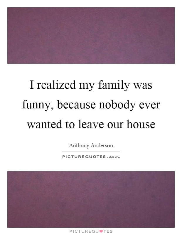 I realized my family was funny, because nobody ever wanted to leave our house Picture Quote #1