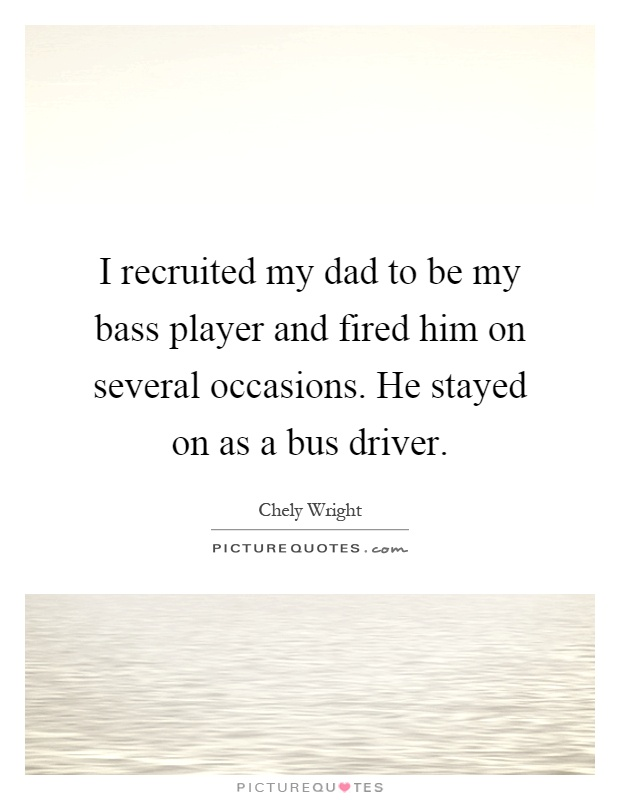 I recruited my dad to be my bass player and fired him on several occasions. He stayed on as a bus driver Picture Quote #1
