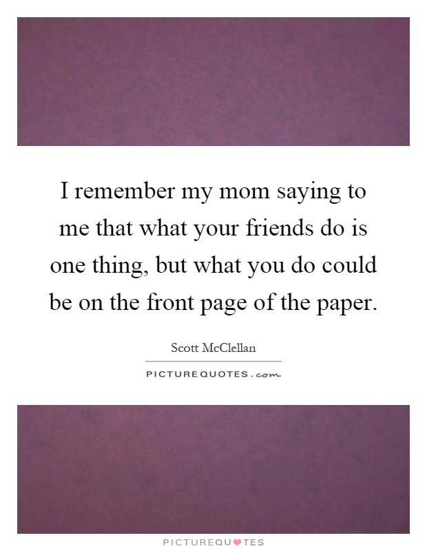 I remember my mom saying to me that what your friends do is one thing, but what you do could be on the front page of the paper Picture Quote #1