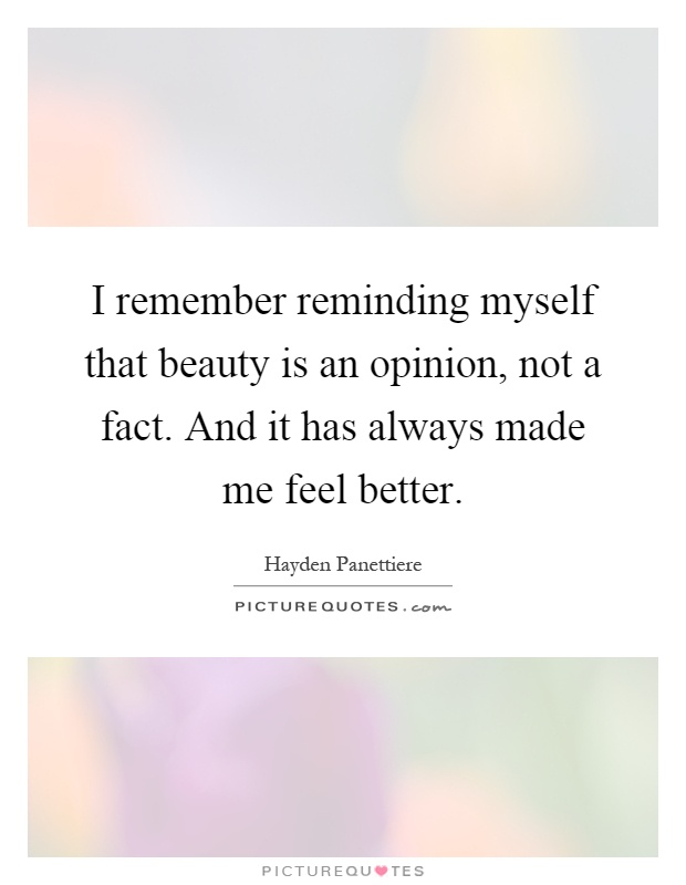 I remember reminding myself that beauty is an opinion, not a fact. And it has always made me feel better Picture Quote #1