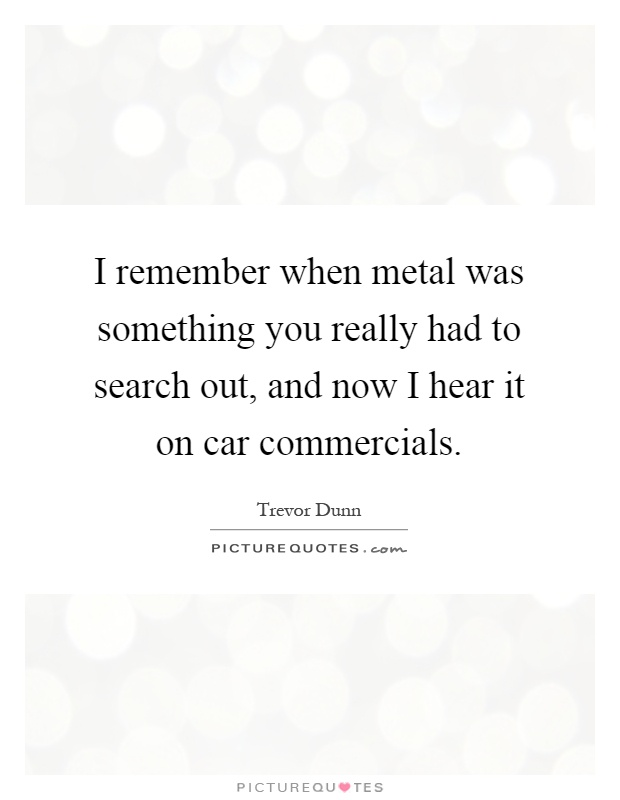 I remember when metal was something you really had to search out, and now I hear it on car commercials Picture Quote #1