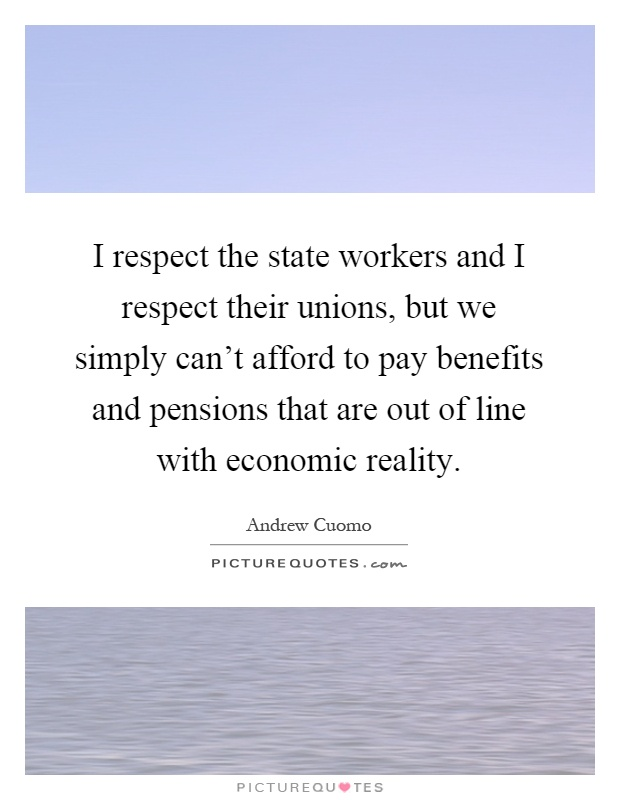 I respect the state workers and I respect their unions, but we simply can't afford to pay benefits and pensions that are out of line with economic reality Picture Quote #1