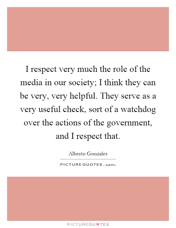 I respect very much the role of the media in our society; I think they can be very, very helpful. They serve as a very useful check, sort of a watchdog over the actions of the government, and I respect that Picture Quote #1