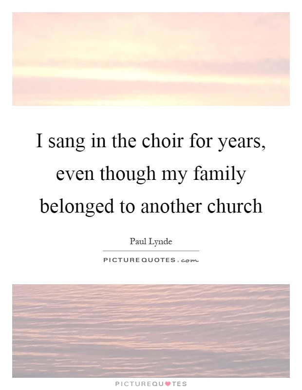 I sang in the choir for years, even though my family belonged to another church Picture Quote #1